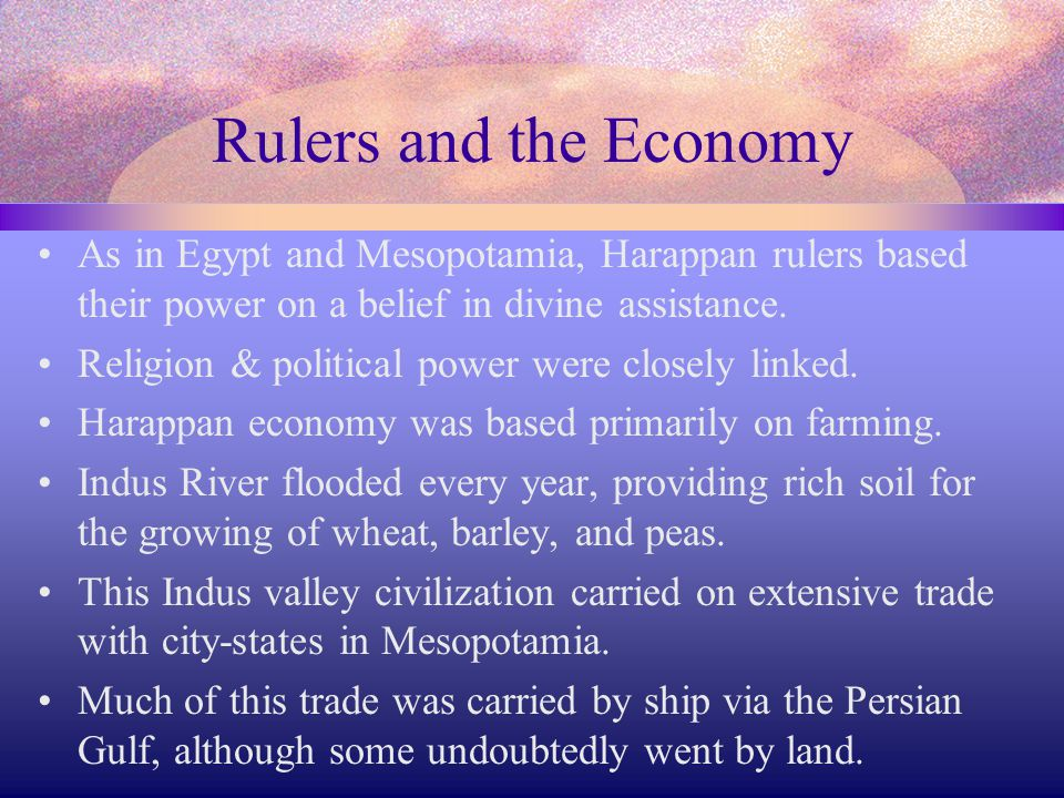 Rulers and the Economy As in Egypt and Mesopotamia, Harappan rulers based their power on a belief in divine assistance. Religion & political power wer