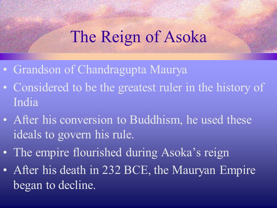 The Reign of Asoka Grandson of Chandragupta Maurya Considered to be the greatest ruler in the history of India After his conversion to Buddhism, he us