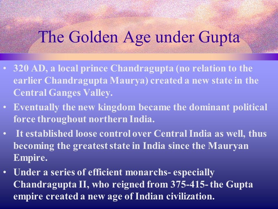The Golden Age under Gupta 320 AD, a local prince Chandragupta (no relation to the earlier Chandragupta Maurya) created a new state in the Central Gan