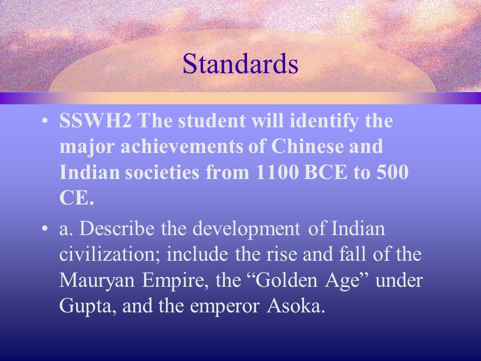 Standards SSWH2 The student will identify the major achievements of Chinese and Indian societies from 1100 BCE to 500 CE. a. Describe the development