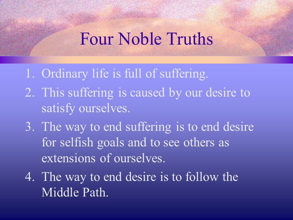 Four Noble Truths 1.Ordinary life is full of suffering. 2.This suffering is caused by our desire to satisfy ourselves. 3.The way to end suffering is t