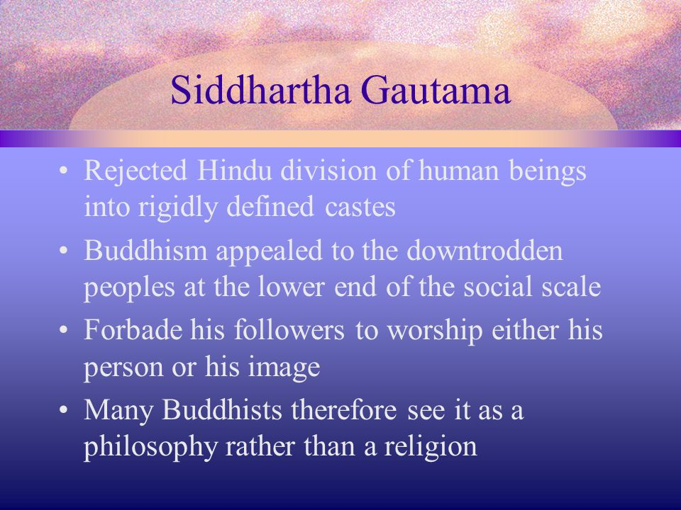 Siddhartha Gautama Rejected Hindu division of human beings into rigidly defined castes Buddhism appealed to the downtrodden peoples at the lower end o
