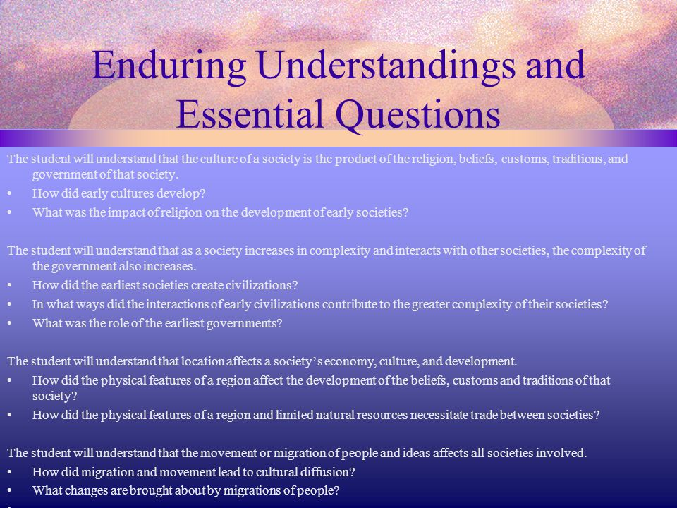 Enduring Understandings and Essential Questions The student will understand that the culture of a society is the product of the religion, beliefs, cus