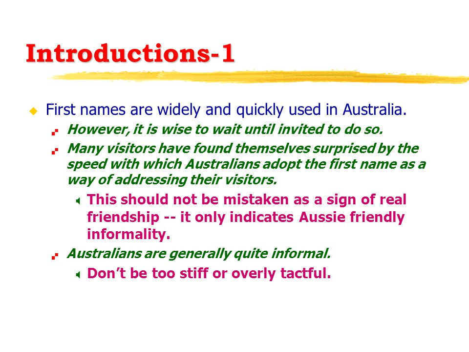 Introductions-1 u First names are widely and quickly used in Australia.  However, it is wise to wait until invited to do so.  Many visitors have fou