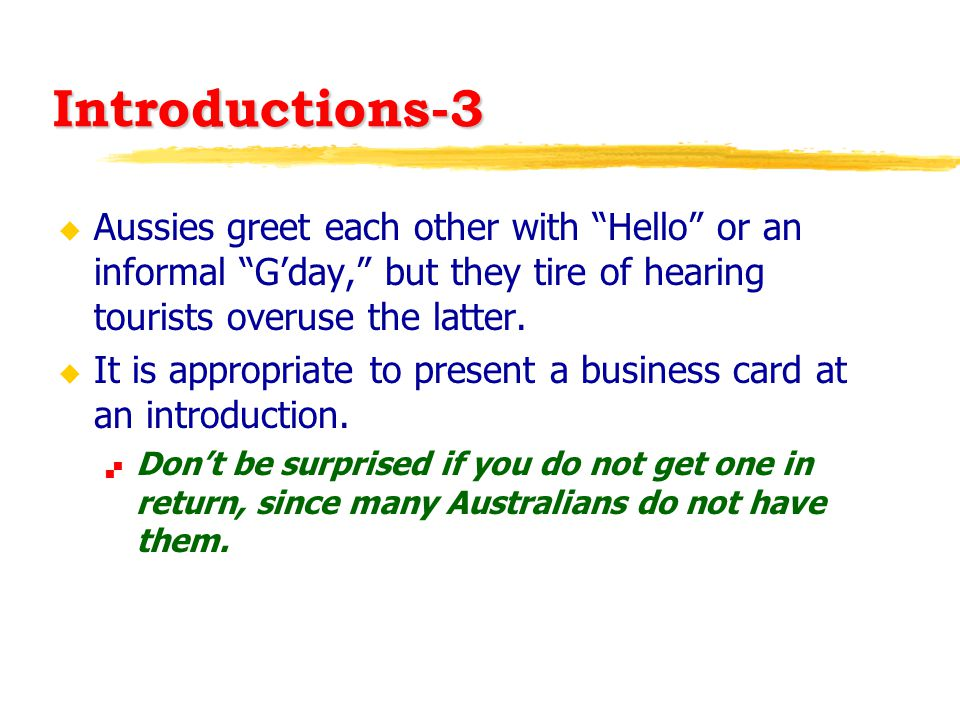 """Introductions-3 u Aussies greet each other with """"Hello"""" or an informal """"G'day,"""" but they tire of hearing tourists overuse the latter. u It is appropri"""