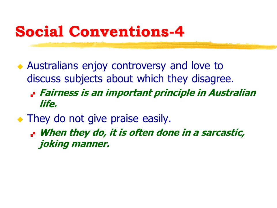 Social Conventions-4 u Australians enjoy controversy and love to discuss subjects about which they disagree.