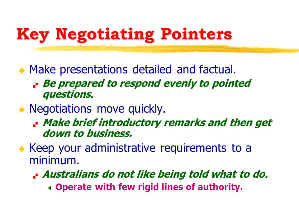 Key Negotiating Pointers u Make presentations detailed and factual.  Be prepared to respond evenly to pointed questions. u Negotiations move quickly.