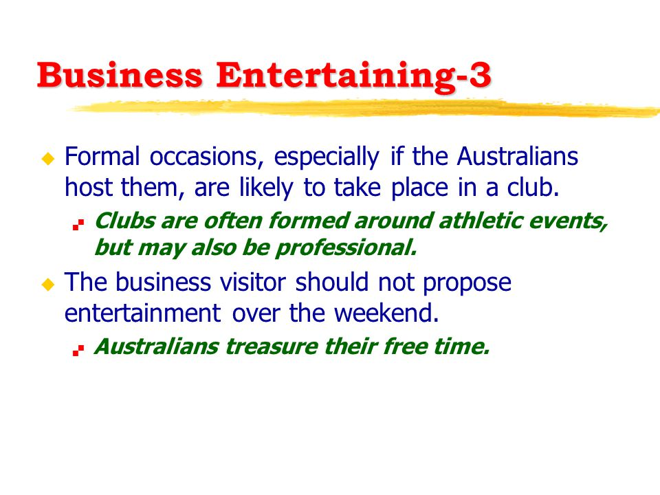 Business Entertaining-3 u Formal occasions, especially if the Australians host them, are likely to take place in a club.  Clubs are often formed arou