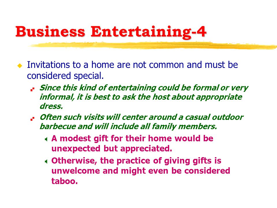 Business Entertaining-4 u Invitations to a home are not common and must be considered special.  Since this kind of entertaining could be formal or ve