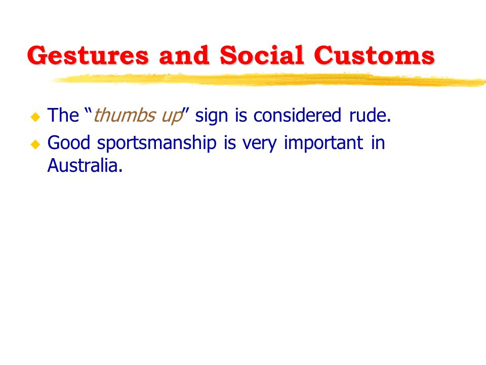 """Gestures and Social Customs u The """"thumbs up"""" sign is considered rude. u Good sportsmanship is very important in Australia."""
