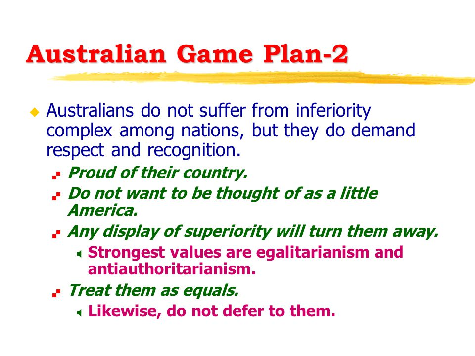 Australian Game Plan-2 u Australians do not suffer from inferiority complex among nations, but they do demand respect and recognition.