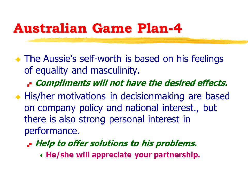 Australian Game Plan-4 u The Aussie's self-worth is based on his feelings of equality and masculinity.  Compliments will not have the desired effects