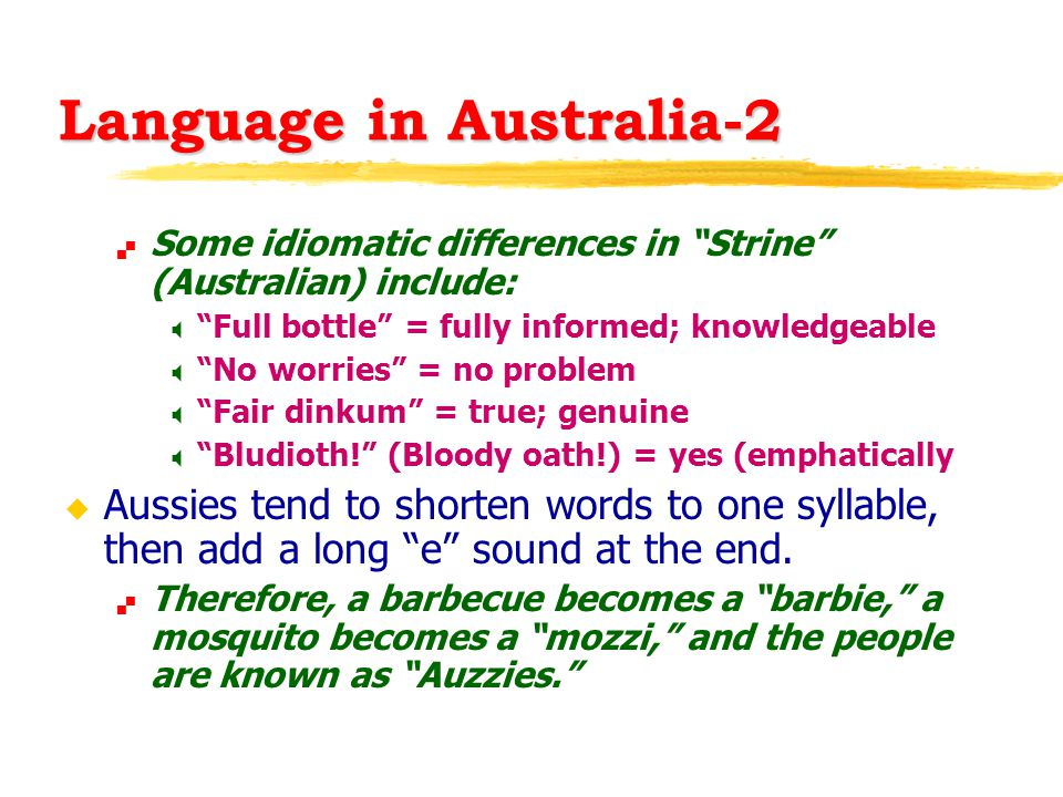 Language in Australia-2  Some idiomatic differences in Strine (Australian) include:  Full bottle = fully informed; knowledgeable  No worries = no problem  Fair dinkum = true; genuine  Bludioth! (Bloody oath!) = yes (emphatically u Aussies tend to shorten words to one syllable, then add a long e sound at the end.