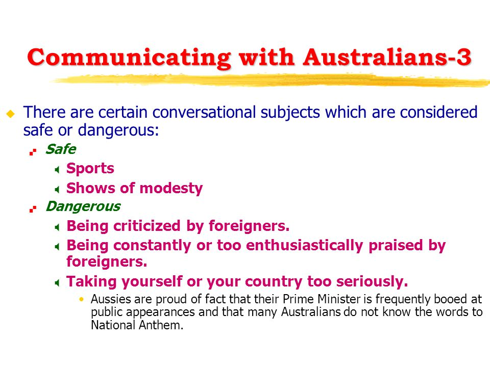 Communicating with Australians-3 u There are certain conversational subjects which are considered safe or dangerous:  Safe  Sports  Shows of modest