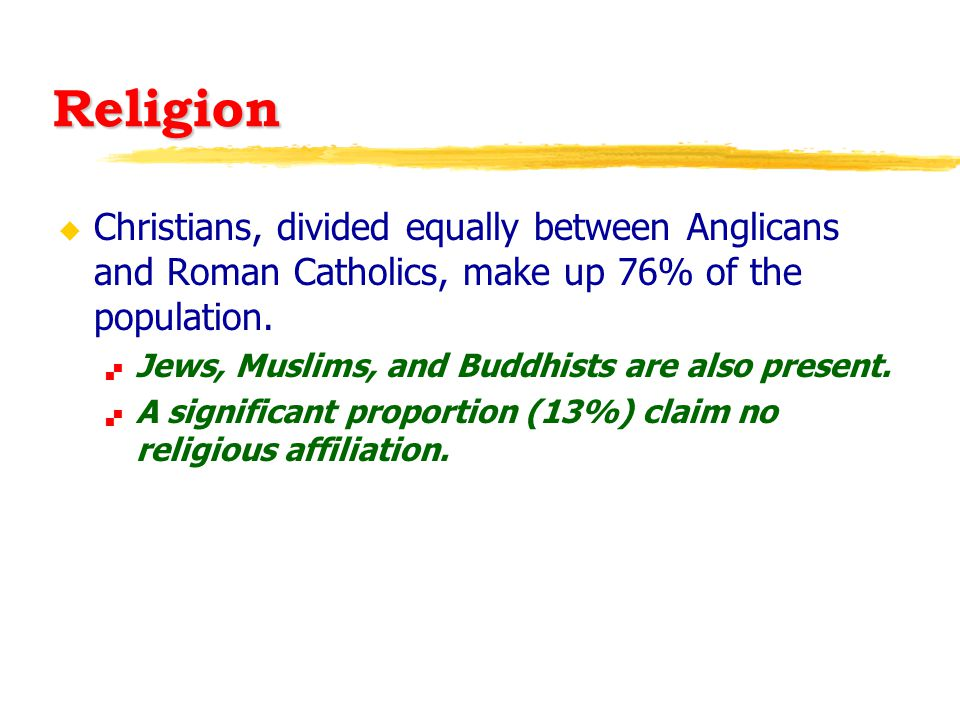 Religion u Christians, divided equally between Anglicans and Roman Catholics, make up 76% of the population.  Jews, Muslims, and Buddhists are also p