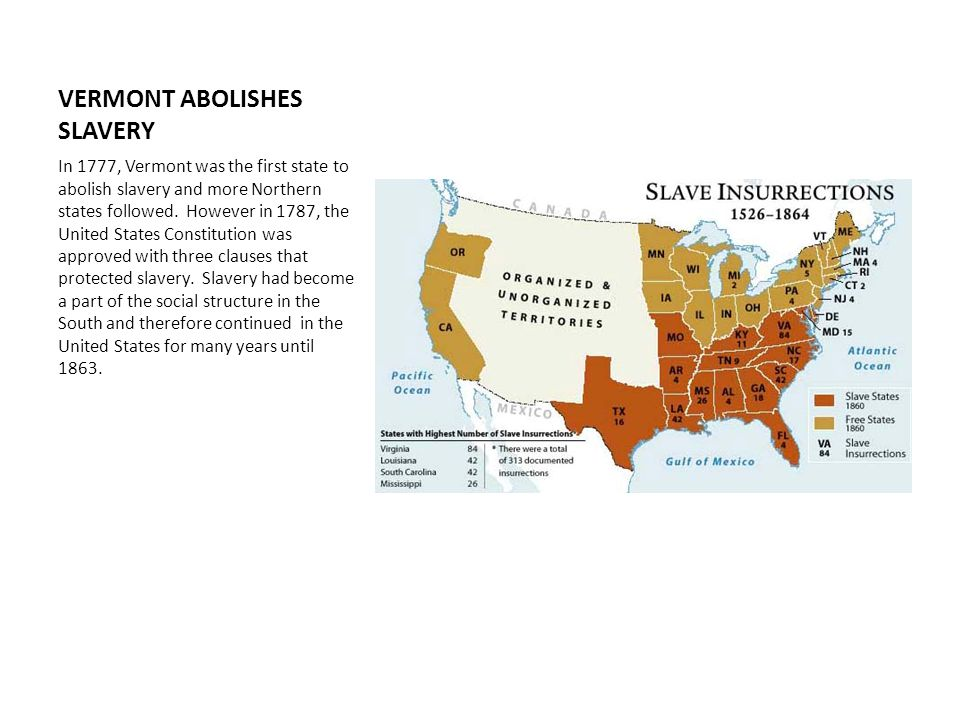 VERMONT ABOLISHES SLAVERY In 1777, Vermont was the first state to abolish slavery and more Northern states followed.