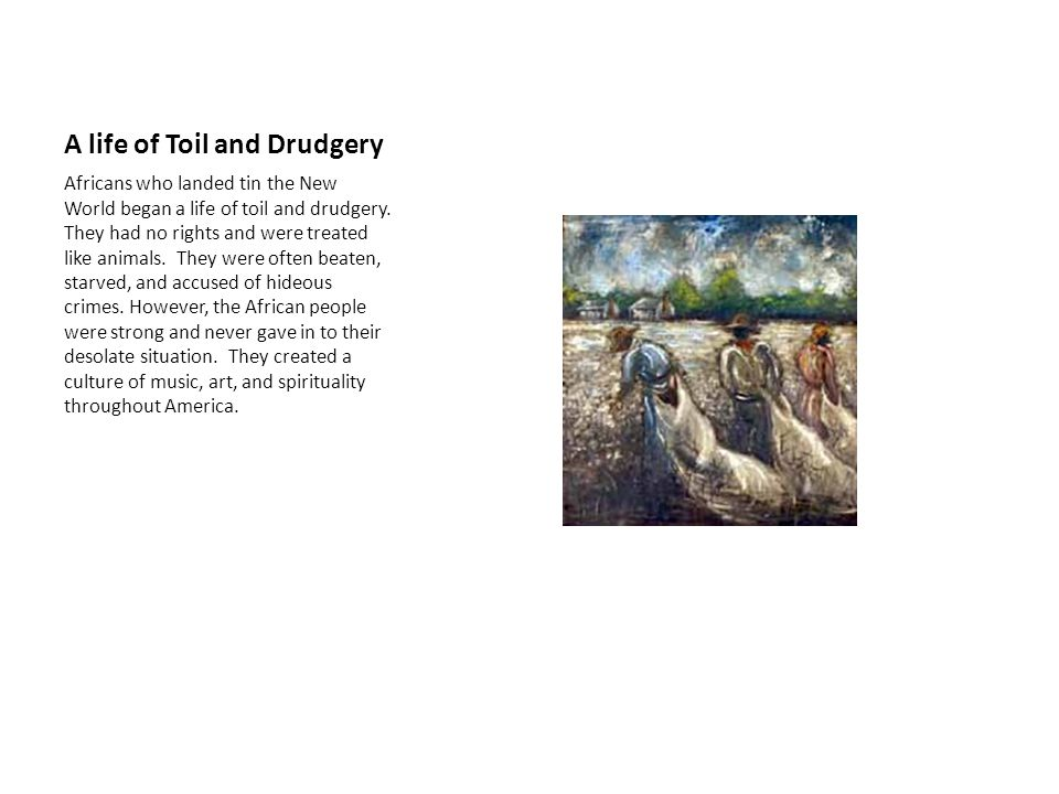 A life of Toil and Drudgery Africans who landed tin the New World began a life of toil and drudgery.