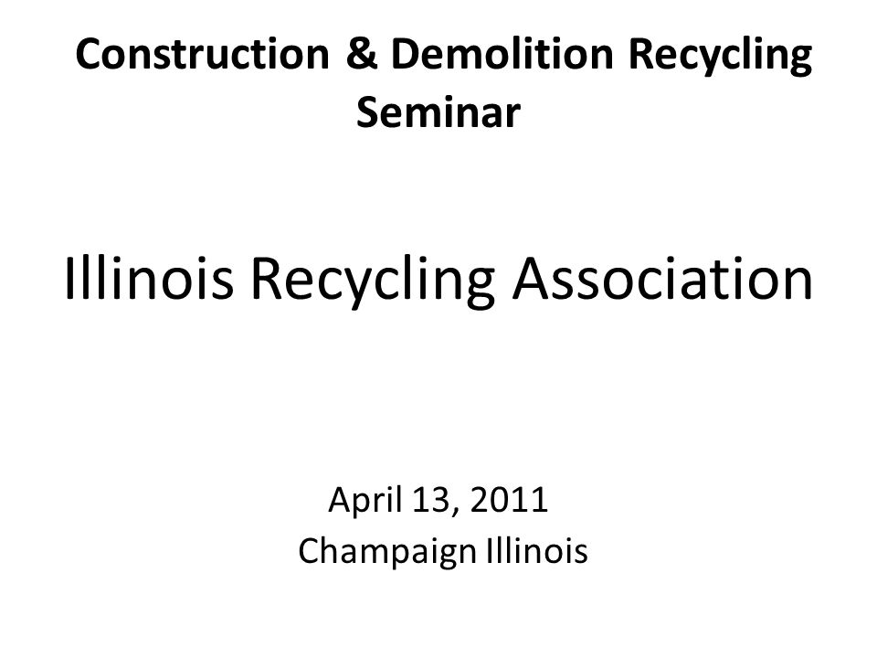 Construction & Demolition Recycling Seminar Illinois Recycling Association April 13, 2011 Champaign Illinois