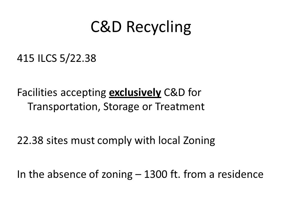 C&D Recycling 415 ILCS 5/22.38 Facilities accepting exclusively C&D for Transportation, Storage or Treatment 22.38 sites must comply with local Zoning In the absence of zoning – 1300 ft.