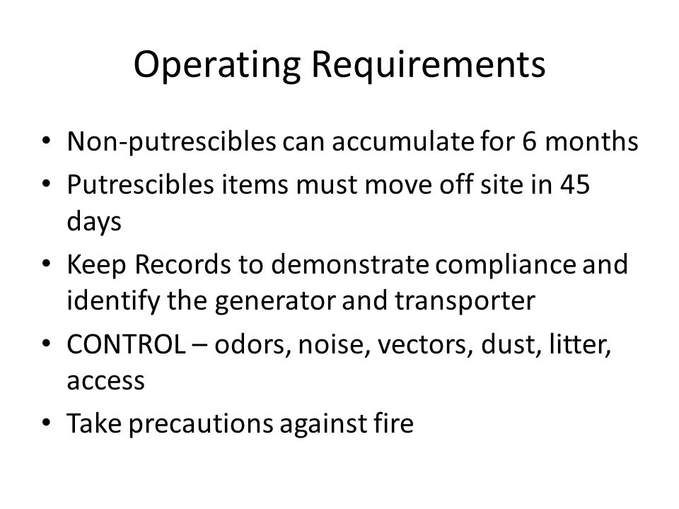 Operating Requirements Non-putrescibles can accumulate for 6 months Putrescibles items must move off site in 45 days Keep Records to demonstrate compliance and identify the generator and transporter CONTROL – odors, noise, vectors, dust, litter, access Take precautions against fire