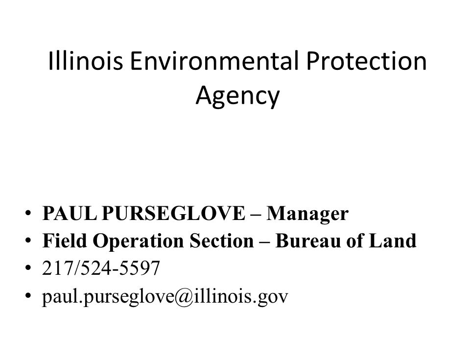 Illinois Environmental Protection Agency PAUL PURSEGLOVE – Manager Field Operation Section – Bureau of Land 217/524-5597 paul.purseglove@illinois.gov