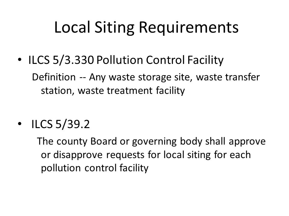 Local Siting Requirements ILCS 5/3.330 Pollution Control Facility Definition -- Any waste storage site, waste transfer station, waste treatment facili