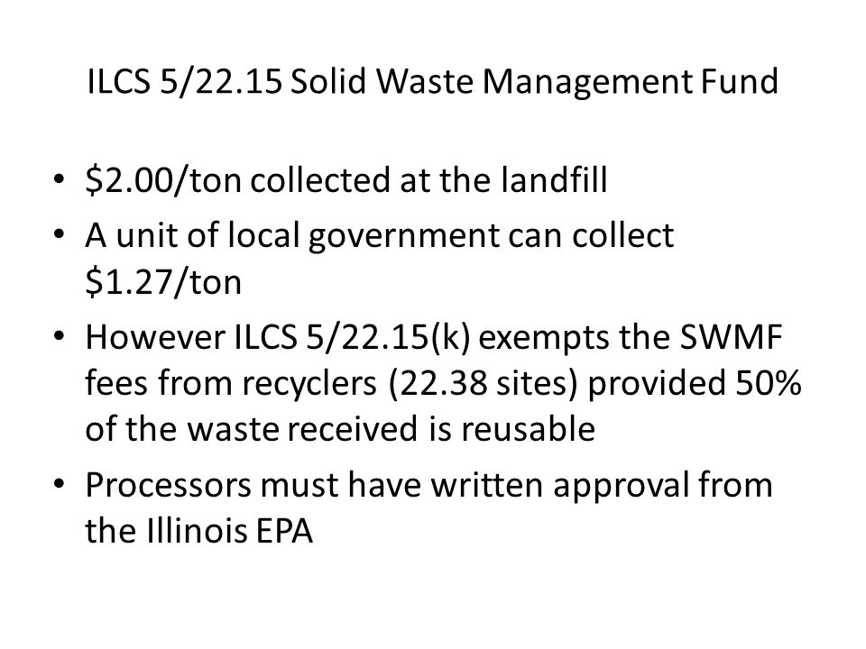 ILCS 5/22.15 Solid Waste Management Fund $2.00/ton collected at the landfill A unit of local government can collect $1.27/ton However ILCS 5/22.15(k)