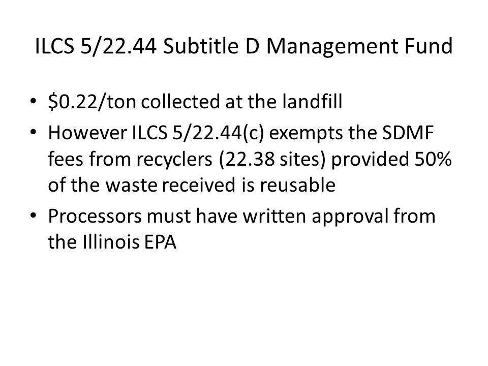 ILCS 5/22.44 Subtitle D Management Fund $0.22/ton collected at the landfill However ILCS 5/22.44(c) exempts the SDMF fees from recyclers (22.38 sites) provided 50% of the waste received is reusable Processors must have written approval from the Illinois EPA