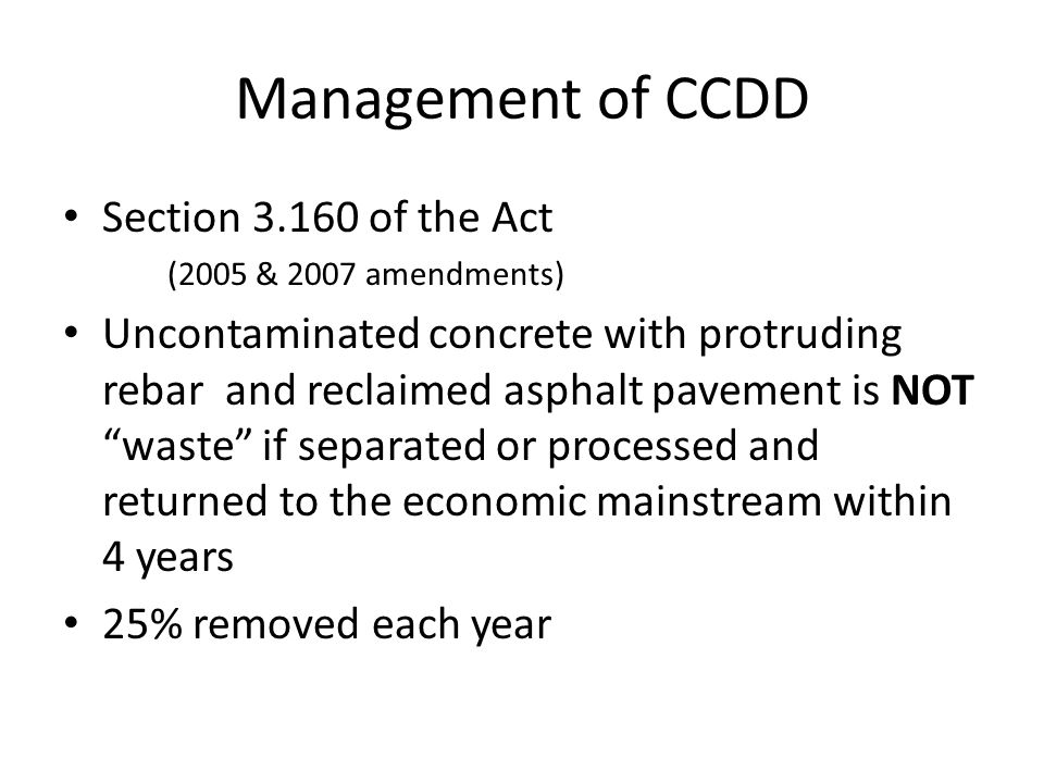 Management of CCDD Section 3.160 of the Act (2005 & 2007 amendments) Uncontaminated concrete with protruding rebar and reclaimed asphalt pavement is NOT waste if separated or processed and returned to the economic mainstream within 4 years 25% removed each year