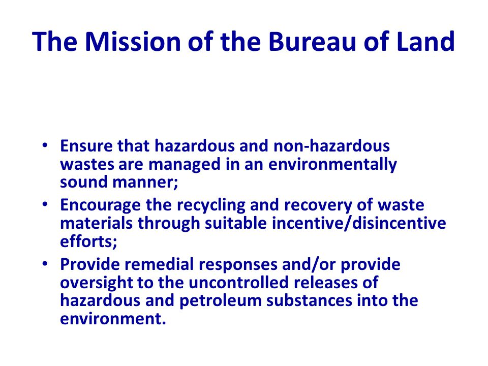 The Mission of the Bureau of Land Ensure that hazardous and non-hazardous wastes are managed in an environmentally sound manner; Encourage the recycling and recovery of waste materials through suitable incentive/disincentive efforts; Provide remedial responses and/or provide oversight to the uncontrolled releases of hazardous and petroleum substances into the environment.
