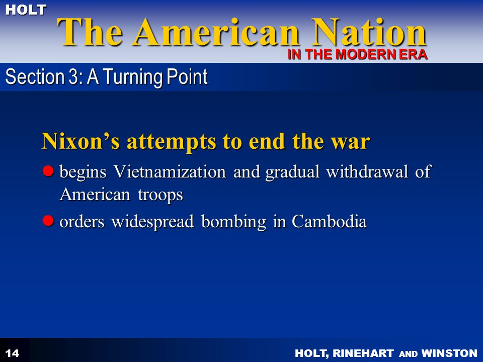 HOLT, RINEHART AND WINSTON The American Nation HOLT IN THE MODERN ERA 14 Nixon's attempts to end the war begins Vietnamization and gradual withdrawal