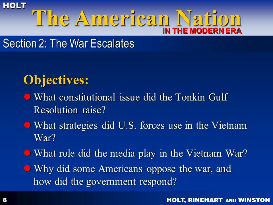 HOLT, RINEHART AND WINSTON The American Nation HOLT IN THE MODERN ERA 6 Objectives: What constitutional issue did the Tonkin Gulf Resolution raise? Wh