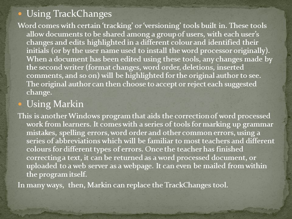 Using TrackChanges Word comes with certain 'tracking' or 'versioning' tools built in. These tools allow documents to be shared among a group of users,