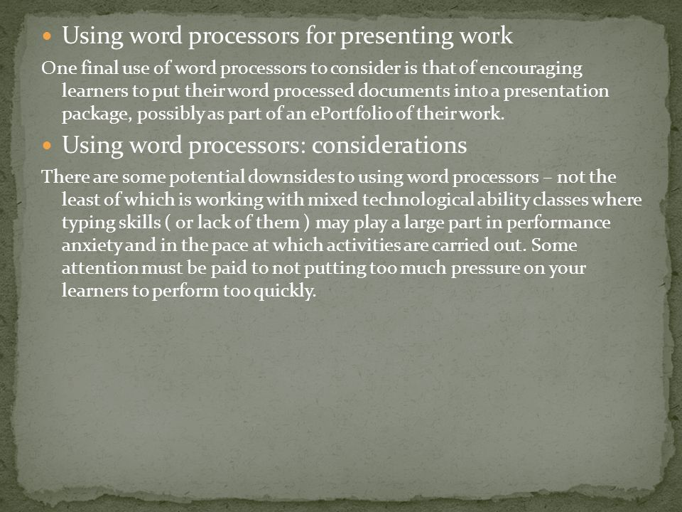 Using word processors for presenting work One final use of word processors to consider is that of encouraging learners to put their word processed documents into a presentation package, possibly as part of an ePortfolio of their work.
