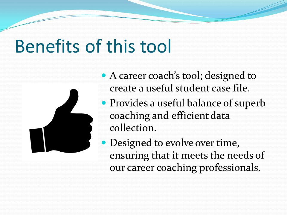 Benefits of this tool A career coach's tool; designed to create a useful student case file.