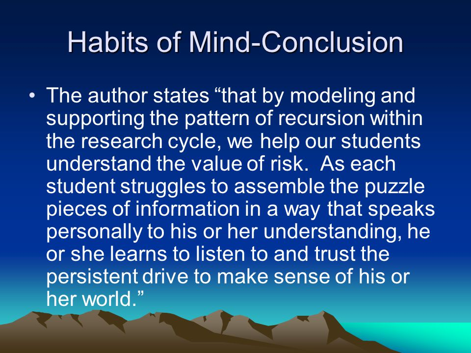 Habits of Mind-Conclusion The author states that by modeling and supporting the pattern of recursion within the research cycle, we help our students understand the value of risk.