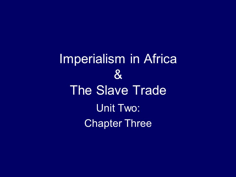 Imperialism in Africa & The Slave Trade Unit Two: Chapter Three
