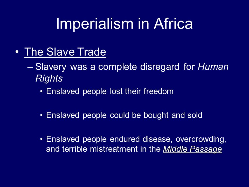 Imperialism in Africa The Slave Trade –Slavery was a complete disregard for Human Rights Enslaved people lost their freedom Enslaved people could be b