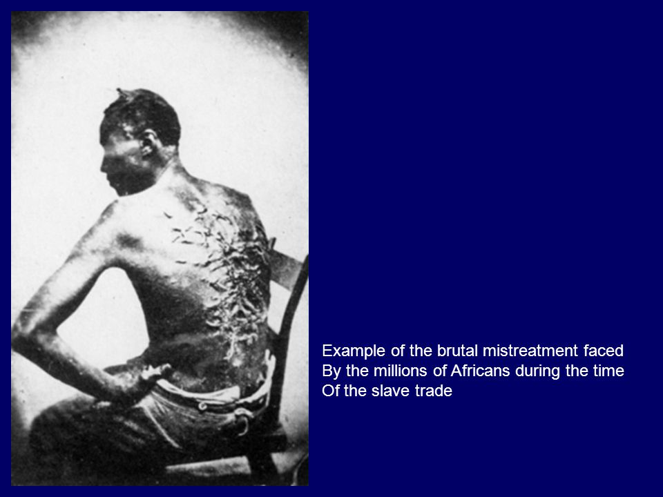 Example of the brutal mistreatment faced By the millions of Africans during the time Of the slave trade