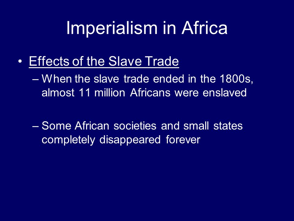 Imperialism in Africa Effects of the Slave Trade –When the slave trade ended in the 1800s, almost 11 million Africans were enslaved –Some African soci