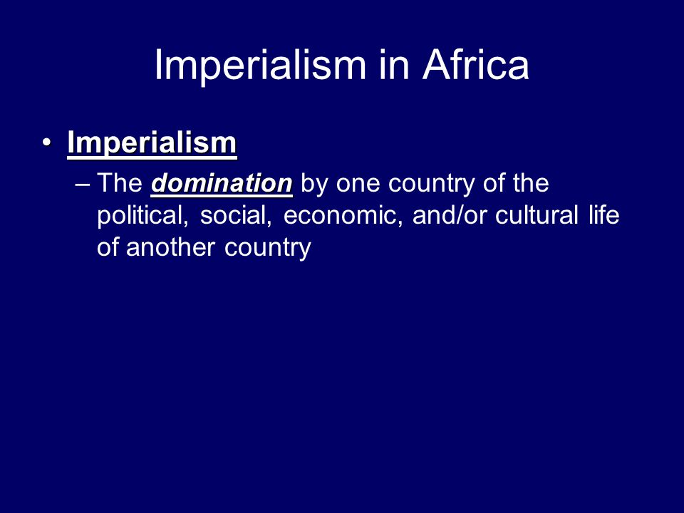 Imperialism in Africa ImperialismImperialism domination –The domination by one country of the political, social, economic, and/or cultural life of ano