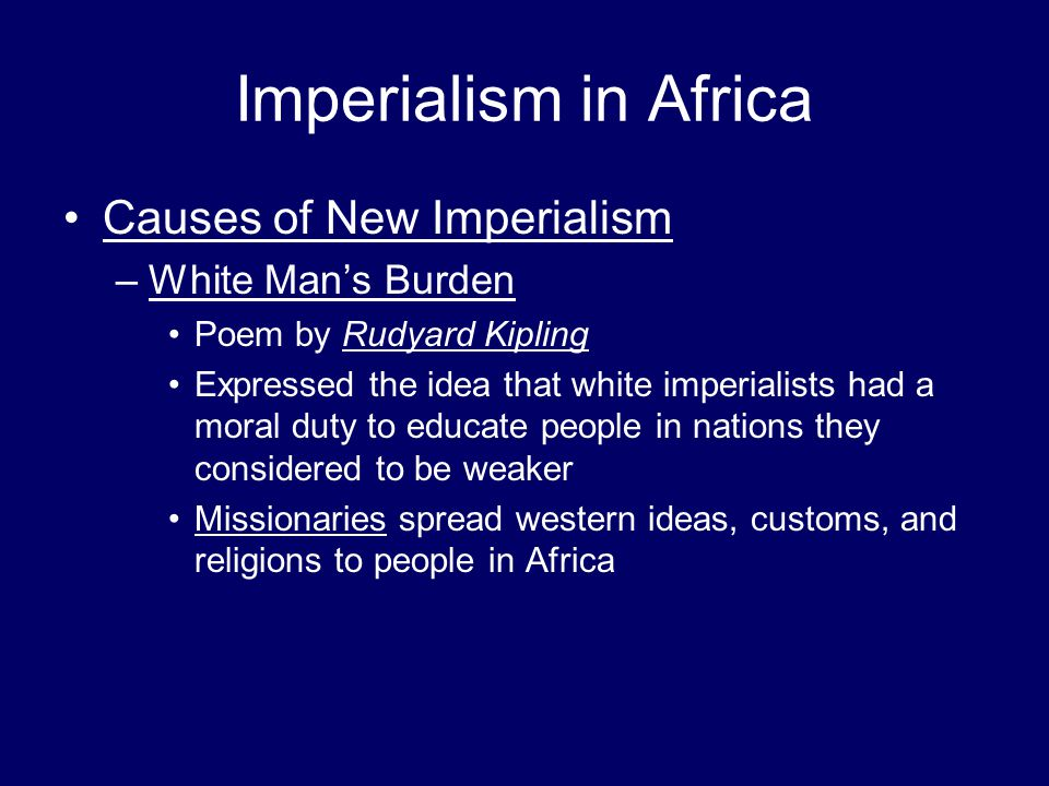 Imperialism in Africa Causes of New Imperialism –White Man's Burden Poem by Rudyard Kipling Expressed the idea that white imperialists had a moral dut