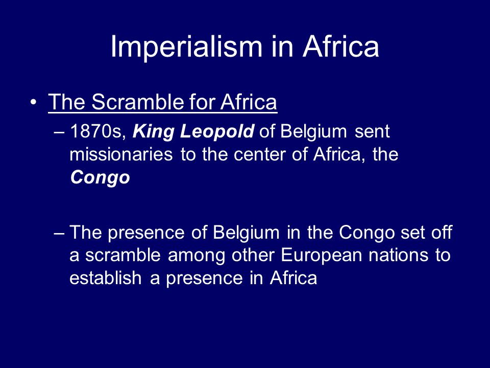 Imperialism in Africa The Scramble for Africa –1870s, King Leopold of Belgium sent missionaries to the center of Africa, the Congo –The presence of Be