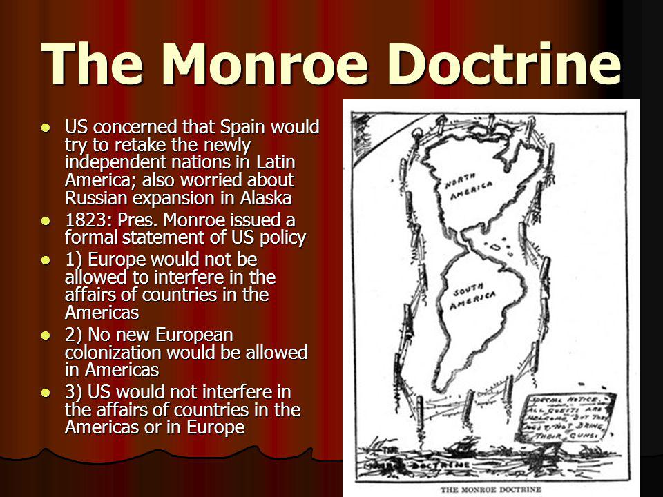 The Monroe Doctrine US concerned that Spain would try to retake the newly independent nations in Latin America; also worried about Russian expansion i