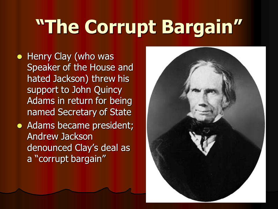 """The Corrupt Bargain"" Henry Clay (who was Speaker of the House and hated Jackson) threw his support to John Quincy Adams in return for being named Sec"