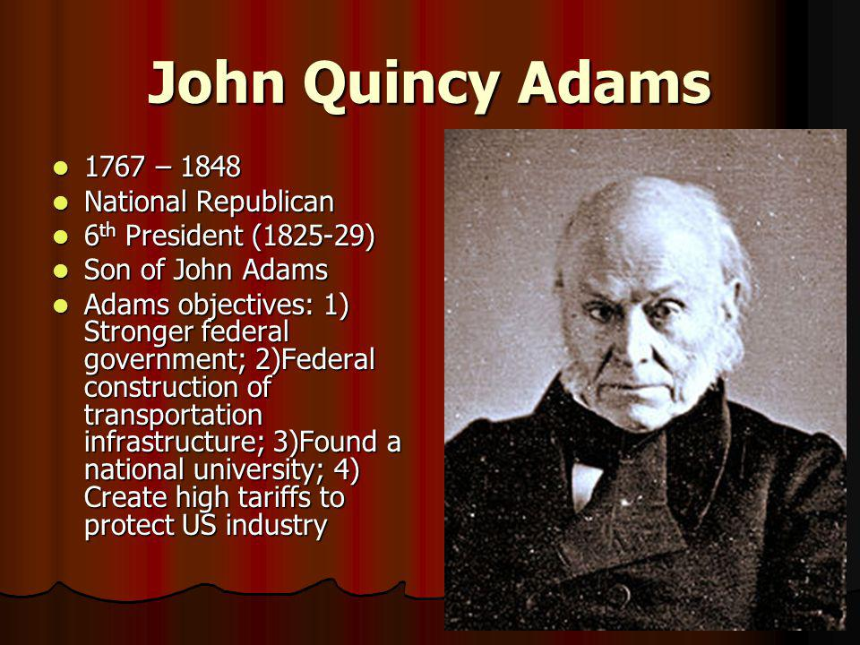 John Quincy Adams 1767 – 1848 1767 – 1848 National Republican National Republican 6 th President (1825-29) 6 th President (1825-29) Son of John Adams