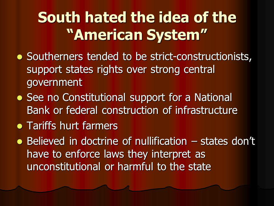 "South hated the idea of the ""American System"" Southerners tended to be strict-constructionists, support states rights over strong central government S"