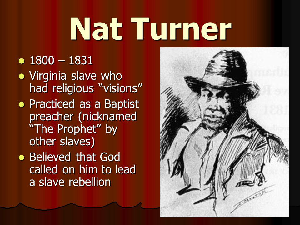 "Nat Turner 1800 – 1831 1800 – 1831 Virginia slave who had religious ""visions"" Virginia slave who had religious ""visions"" Practiced as a Baptist preach"