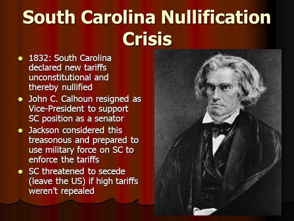 South Carolina Nullification Crisis 1832: South Carolina declared new tariffs unconstitutional and thereby nullified 1832: South Carolina declared new