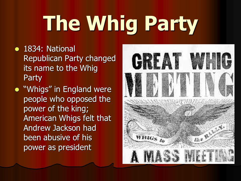 The Whig Party 1834: National Republican Party changed its name to the Whig Party 1834: National Republican Party changed its name to the Whig Party ""